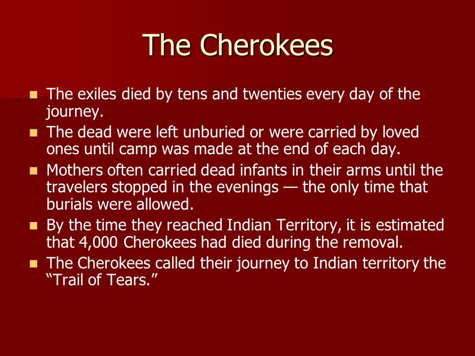 The Cherokees The exiles died by tens and twenties every day of the journey.