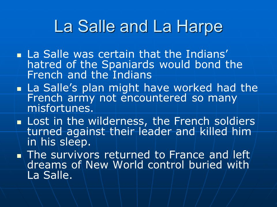 La Salle and La Harpe La Salle was certain that the Indians' hatred of the Spaniards would bond the French and the Indians La Salle's plan might have worked had the French army not encountered so many misfortunes.