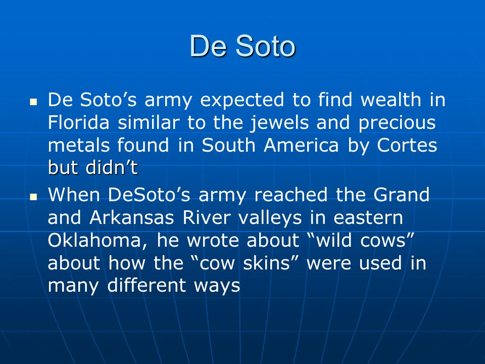 De Soto but didn't De Soto's army expected to find wealth in Florida similar to the jewels and precious metals found in South America by Cortes but didn't When DeSoto's army reached the Grand and Arkansas River valleys in eastern Oklahoma, he wrote about wild cows about how the cow skins were used in many different ways