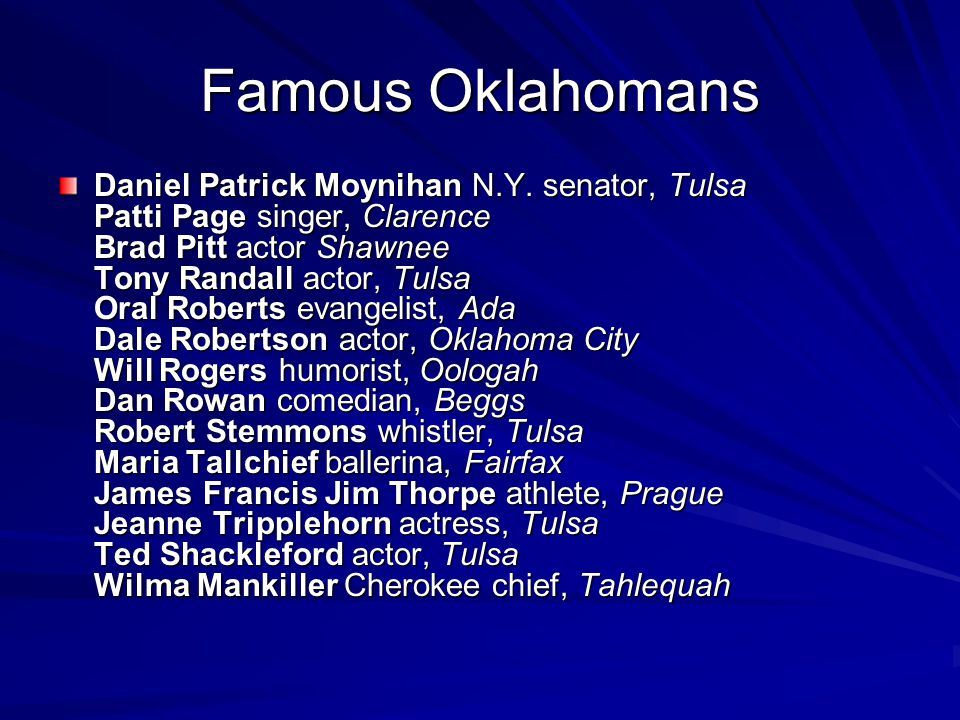 Famous Oklahomans Daniel Patrick Moynihan N.Y. senator, Tulsa Patti Page singer, Clarence Brad Pitt actor Shawnee Tony Randall actor, Tulsa Oral Rober