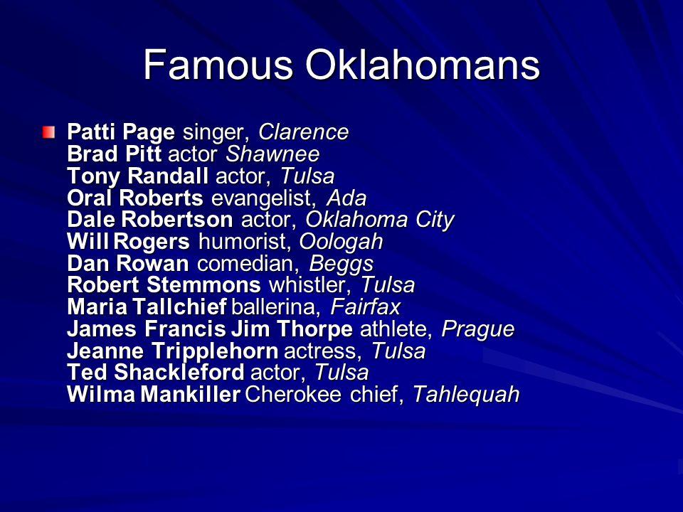 Famous Oklahomans Patti Page singer, Clarence Brad Pitt actor Shawnee Tony Randall actor, Tulsa Oral Roberts evangelist, Ada Dale Robertson actor, Okl