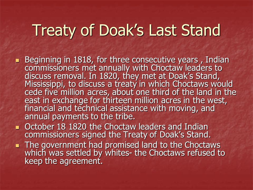 Treaty of Doak's Last Stand Beginning in 1818, for three consecutive years, Indian commissioners met annually with Choctaw leaders to discuss removal.