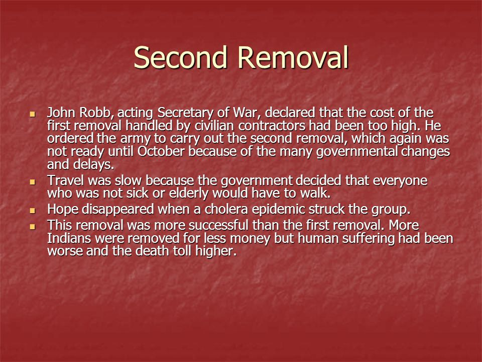 Second Removal John Robb, acting Secretary of War, declared that the cost of the first removal handled by civilian contractors had been too high.