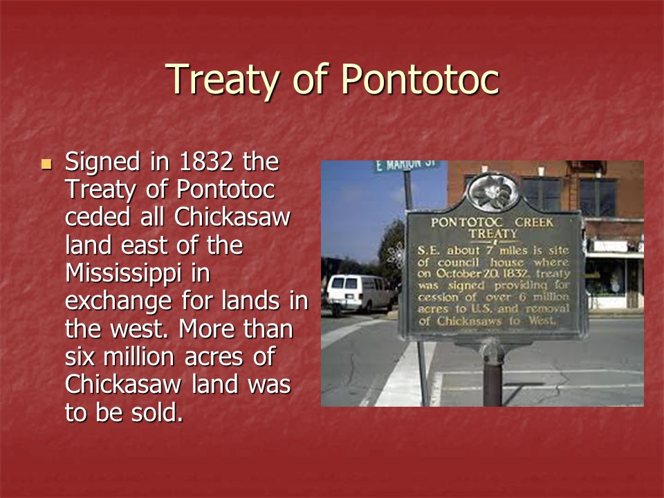 Treaty of Pontotoc Signed in 1832 the Treaty of Pontotoc ceded all Chickasaw land east of the Mississippi in exchange for lands in the west.