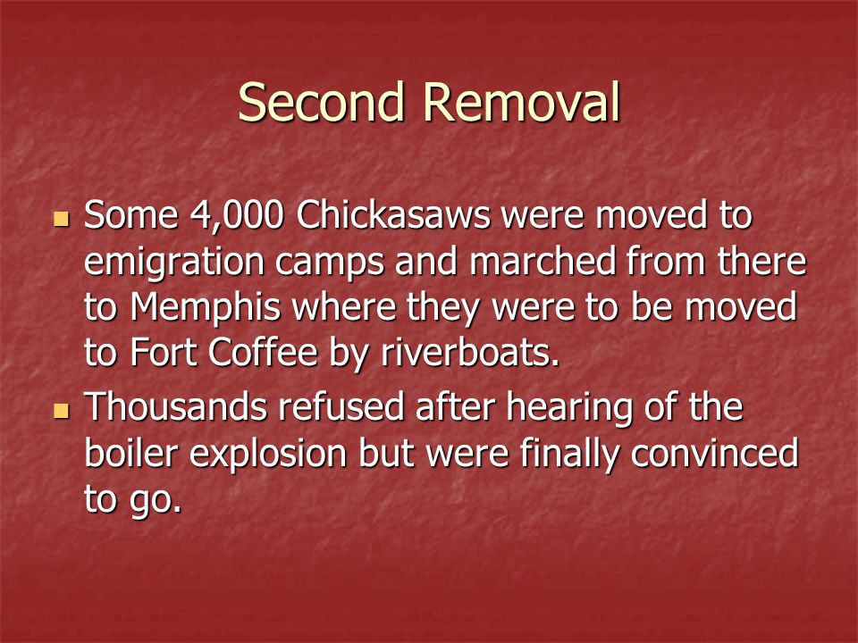 Second Removal Some 4,000 Chickasaws were moved to emigration camps and marched from there to Memphis where they were to be moved to Fort Coffee by riverboats.