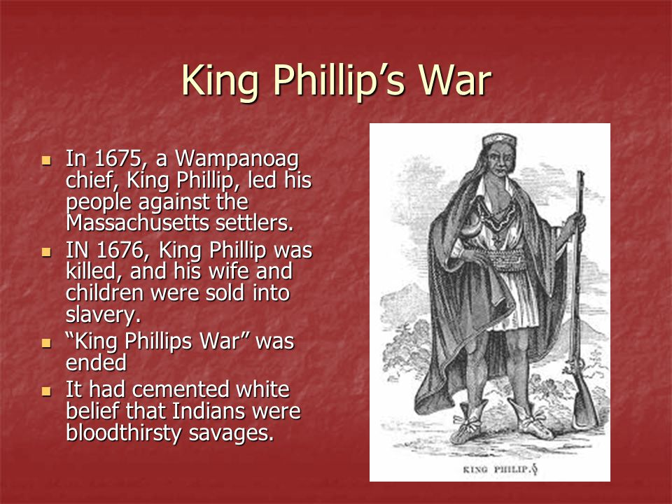 King Phillip's War In 1675, a Wampanoag chief, King Phillip, led his people against the Massachusetts settlers.