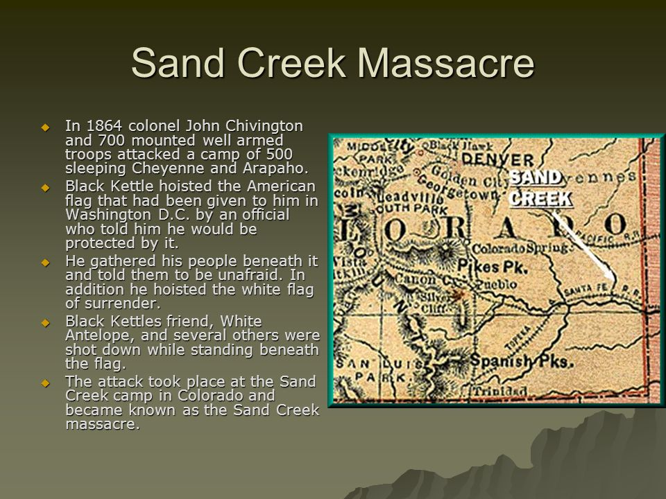 Sand Creek Massacre  In 1864 colonel John Chivington and 700 mounted well armed troops attacked a camp of 500 sleeping Cheyenne and Arapaho.