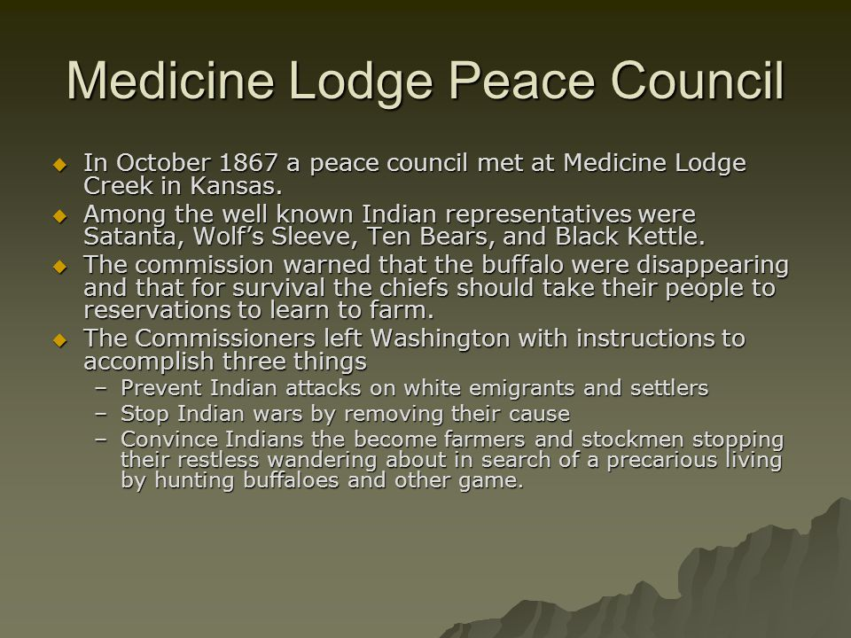 Medicine Lodge Peace Council  In October 1867 a peace council met at Medicine Lodge Creek in Kansas.