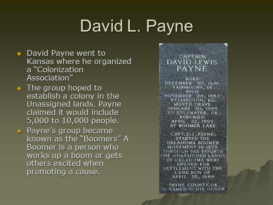 "David L. Payne  David Payne went to Kansas where he organized a ""Colonization Association""  The group hoped to establish a colony in the Unassigned"