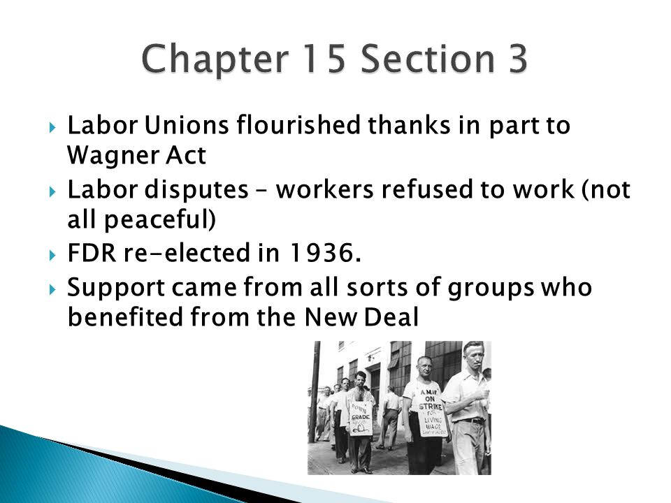  Labor Unions flourished thanks in part to Wagner Act  Labor disputes – workers refused to work (not all peaceful)  FDR re-elected in 1936.  Suppo