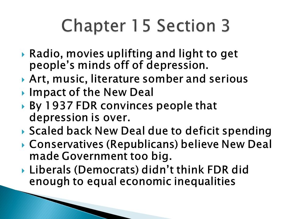  Radio, movies uplifting and light to get people's minds off of depression.  Art, music, literature somber and serious  Impact of the New Deal  By