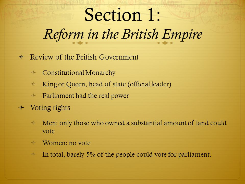 Section 1: Reform in the British Empire  Review of the British Government  Constitutional Monarchy  King or Queen, head of state (official leader)  Parliament had the real power  Voting rights  Men: only those who owned a substantial amount of land could vote  Women: no vote  In total, barely 5% of the people could vote for parliament.