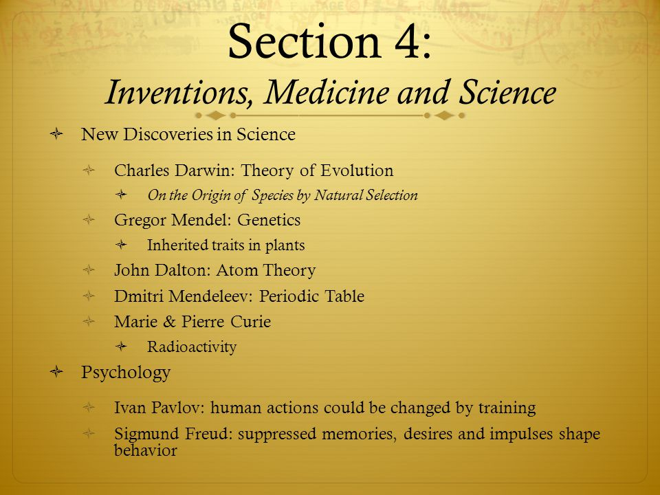 Section 4: Inventions, Medicine and Science  New Discoveries in Science  Charles Darwin: Theory of Evolution  On the Origin of Species by Natural Selection  Gregor Mendel: Genetics  Inherited traits in plants  John Dalton: Atom Theory  Dmitri Mendeleev: Periodic Table  Marie & Pierre Curie  Radioactivity  Psychology  Ivan Pavlov: human actions could be changed by training  Sigmund Freud: suppressed memories, desires and impulses shape behavior