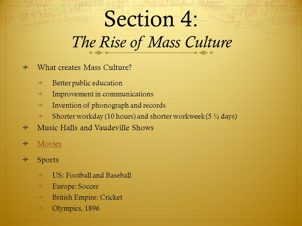 Section 4: The Rise of Mass Culture  What creates Mass Culture.
