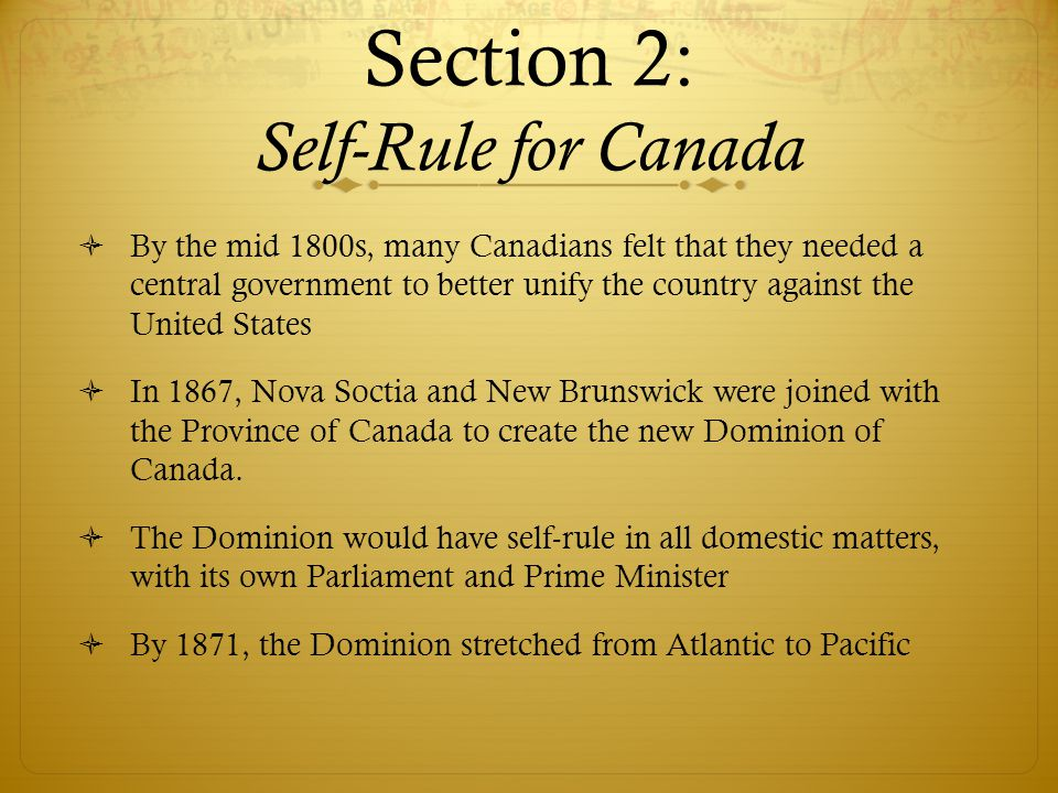 Section 2: Self-Rule for Canada  By the mid 1800s, many Canadians felt that they needed a central government to better unify the country against the United States  In 1867, Nova Soctia and New Brunswick were joined with the Province of Canada to create the new Dominion of Canada.