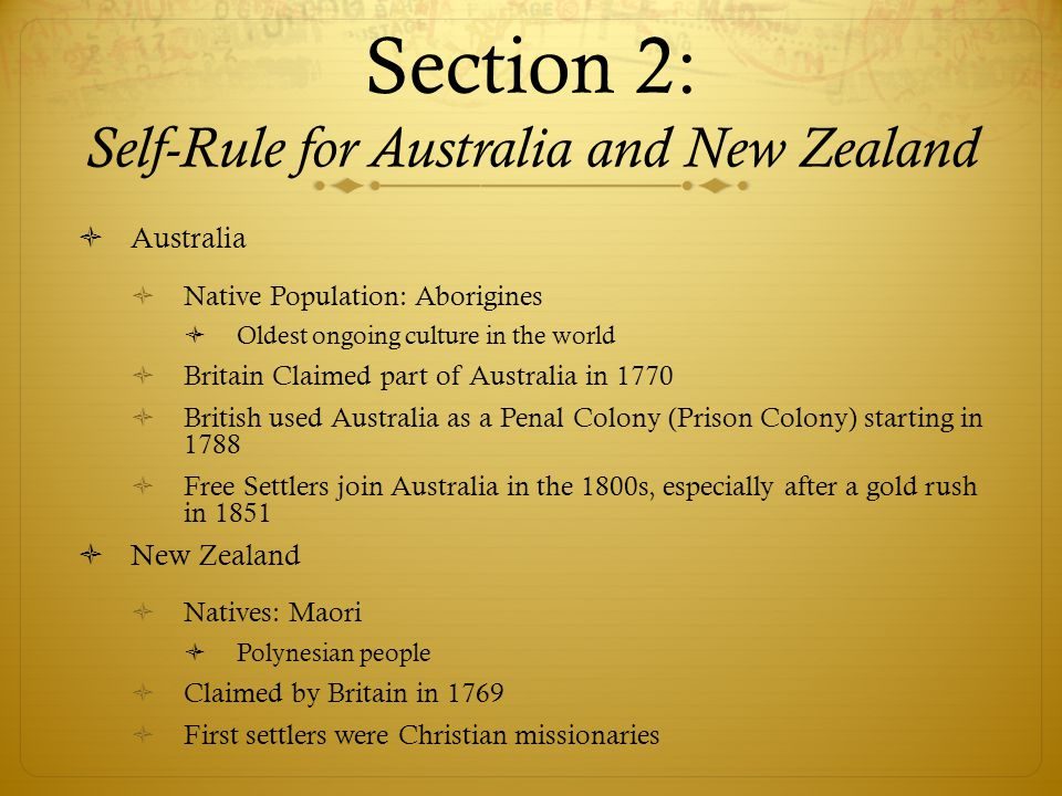 Section 2: Self-Rule for Australia and New Zealand  Australia  Native Population: Aborigines  Oldest ongoing culture in the world  Britain Claimed part of Australia in 1770  British used Australia as a Penal Colony (Prison Colony) starting in 1788  Free Settlers join Australia in the 1800s, especially after a gold rush in 1851  New Zealand  Natives: Maori  Polynesian people  Claimed by Britain in 1769  First settlers were Christian missionaries