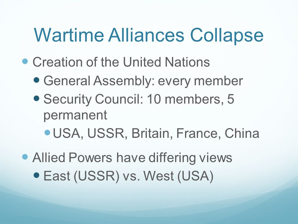 Wartime Alliances Collapse Creation of the United Nations General Assembly: every member Security Council: 10 members, 5 permanent USA, USSR, Britain, France, China Allied Powers have differing views East (USSR) vs.
