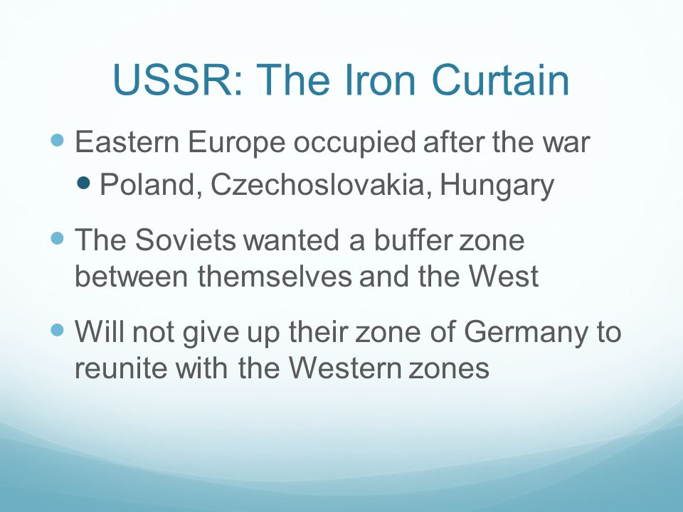 USSR: The Iron Curtain Eastern Europe occupied after the war Poland, Czechoslovakia, Hungary The Soviets wanted a buffer zone between themselves and the West Will not give up their zone of Germany to reunite with the Western zones