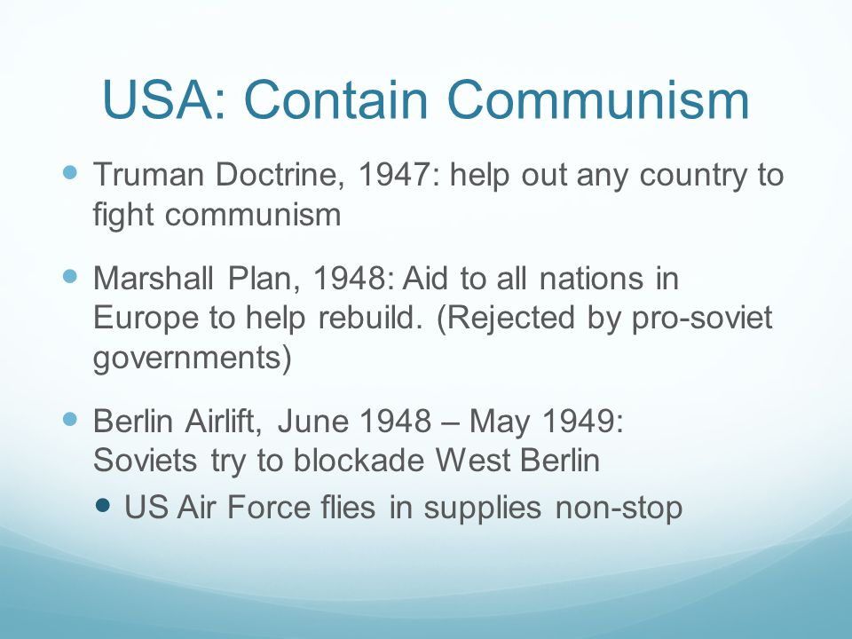 USA: Contain Communism Truman Doctrine, 1947: help out any country to fight communism Marshall Plan, 1948: Aid to all nations in Europe to help rebuild.