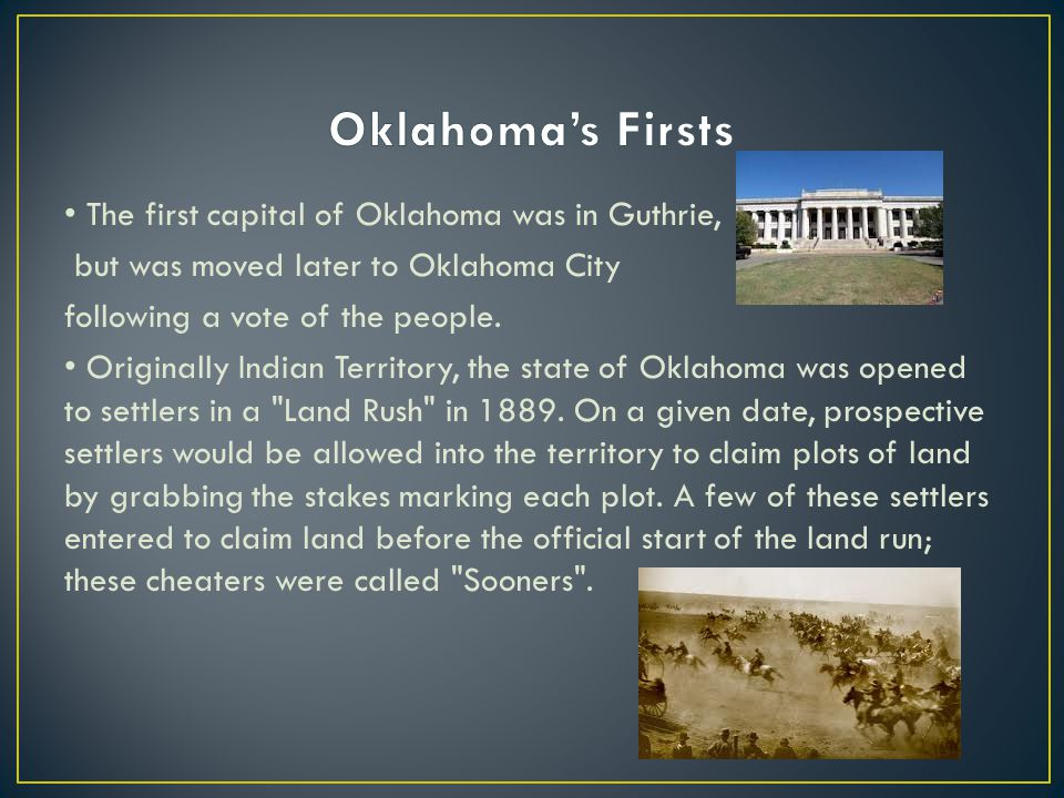 The first capital of Oklahoma was in Guthrie, but was moved later to Oklahoma City following a vote of the people.