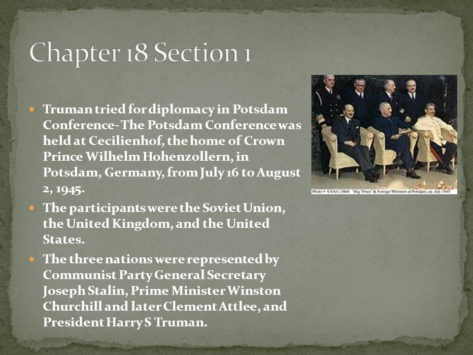Truman tried for diplomacy in Potsdam Conference- The Potsdam Conference was held at Cecilienhof, the home of Crown Prince Wilhelm Hohenzollern, in Po