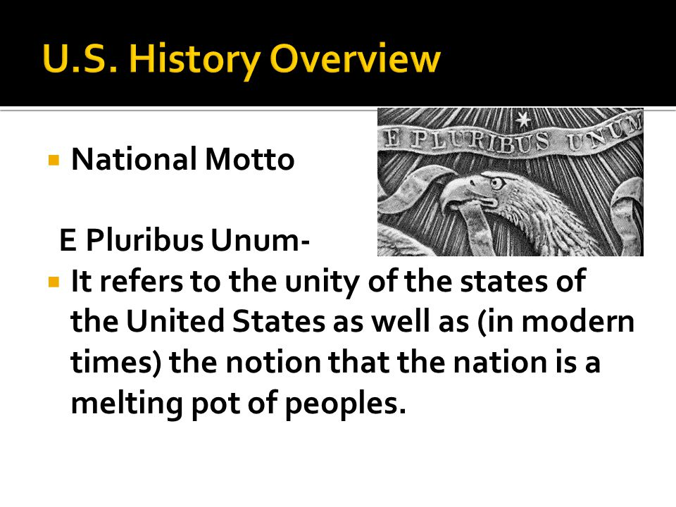  National Motto E Pluribus Unum-  It refers to the unity of the states of the United States as well as (in modern times) the notion that the nation is a melting pot of peoples.