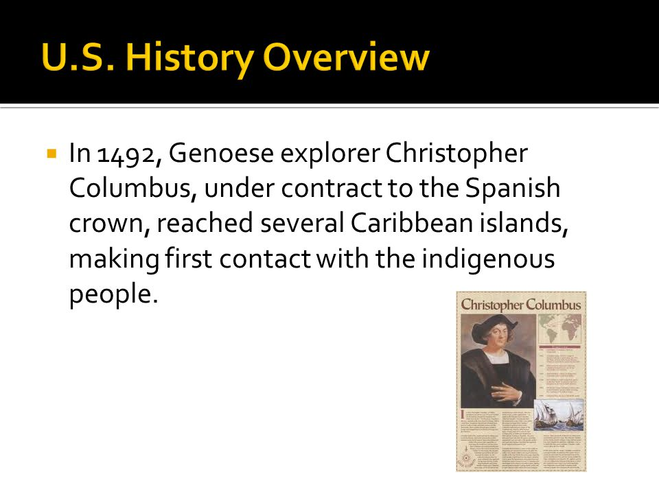  In 1492, Genoese explorer Christopher Columbus, under contract to the Spanish crown, reached several Caribbean islands, making first contact with the indigenous people.