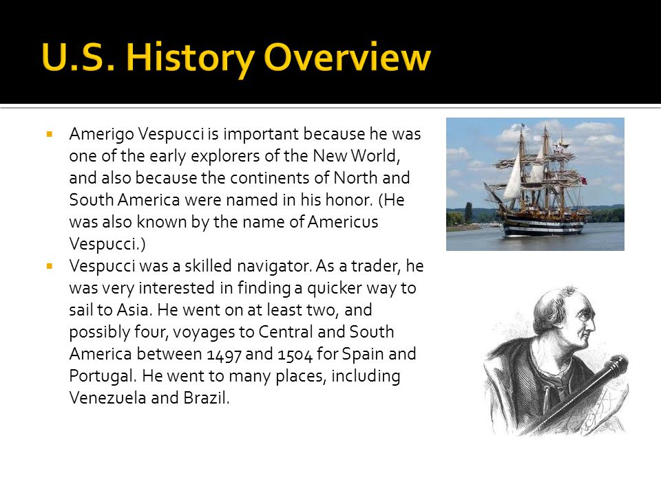  Amerigo Vespucci is important because he was one of the early explorers of the New World, and also because the continents of North and South America were named in his honor.