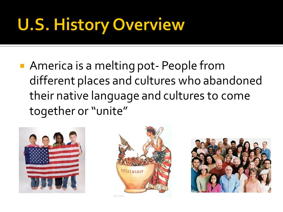  America is a melting pot- People from different places and cultures who abandoned their native language and cultures to come together or unite