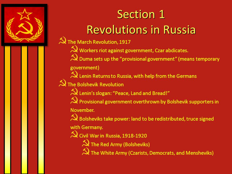 Section 1 Revolutions in Russia Lenin Restores Order New Economic Policy, 1921 Small-scale capitalism Banks, communication, and major industries remain government controlled Political Reforms Organizes the country as a series of self-governing republics under the Central Government Union of Soviet Socialist Republics (USSR) Bolshevik Party becomes the Communist Party Stalin becomes Dictator Joseph Stalin, general secretary of the Communist Party Lenin Dies in 1924 Leon Trotsky, Stalin's rival, is exiled to Mexico Stalin in total control by 1928.