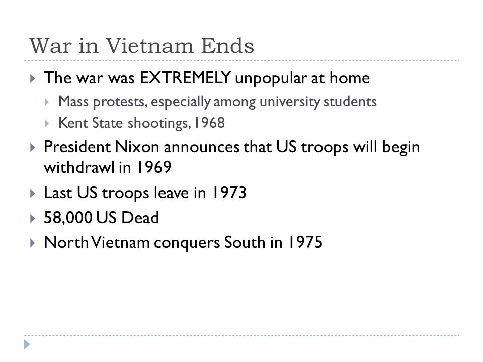 War in Vietnam Ends  The war was EXTREMELY unpopular at home  Mass protests, especially among university students  Kent State shootings, 1968  President Nixon announces that US troops will begin withdrawl in 1969  Last US troops leave in 1973  58,000 US Dead  North Vietnam conquers South in 1975