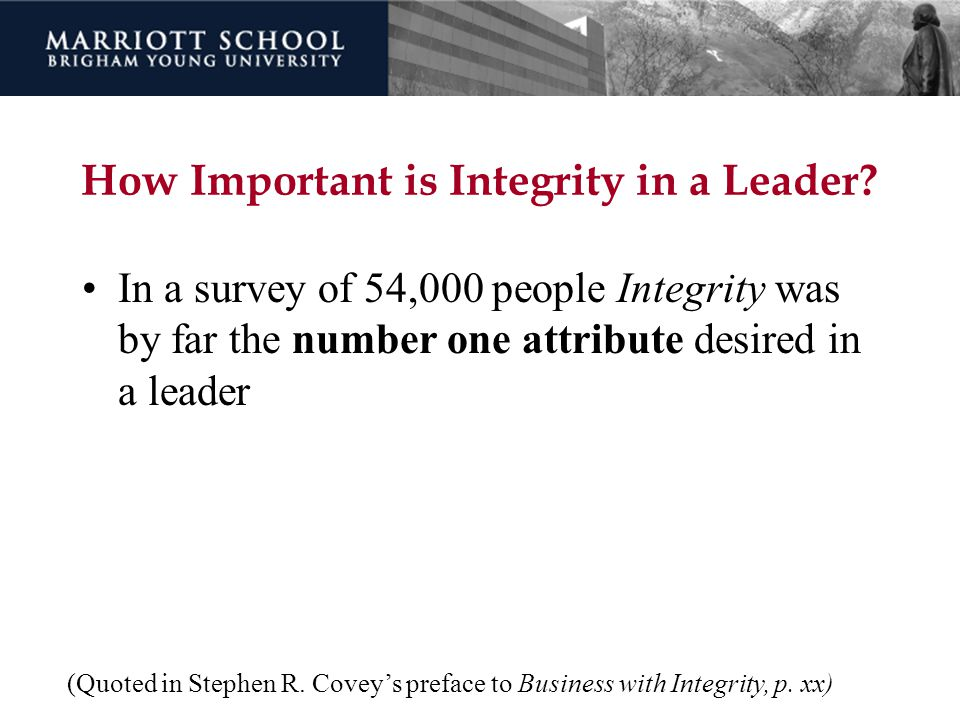 How Important is Integrity in a Leader? In a survey of 54,000 people Integrity was by far the number one attribute desired in a leader (Quoted in Step
