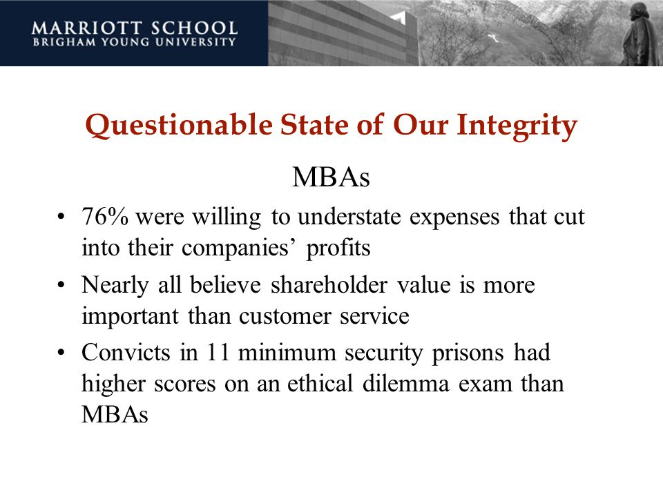 Questionable State of Our Integrity MBAs 76% were willing to understate expenses that cut into their companies' profits Nearly all believe shareholder