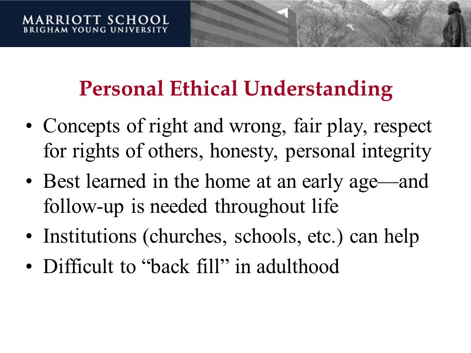 Personal Ethical Understanding Concepts of right and wrong, fair play, respect for rights of others, honesty, personal integrity Best learned in the h
