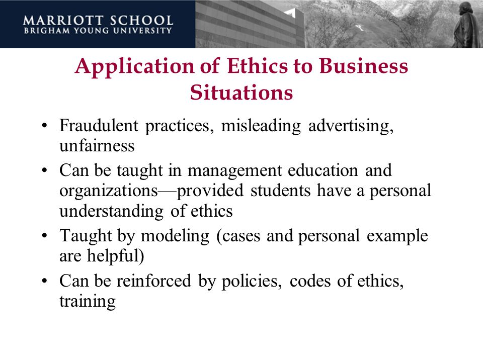 Application of Ethics to Business Situations Fraudulent practices, misleading advertising, unfairness Can be taught in management education and organi