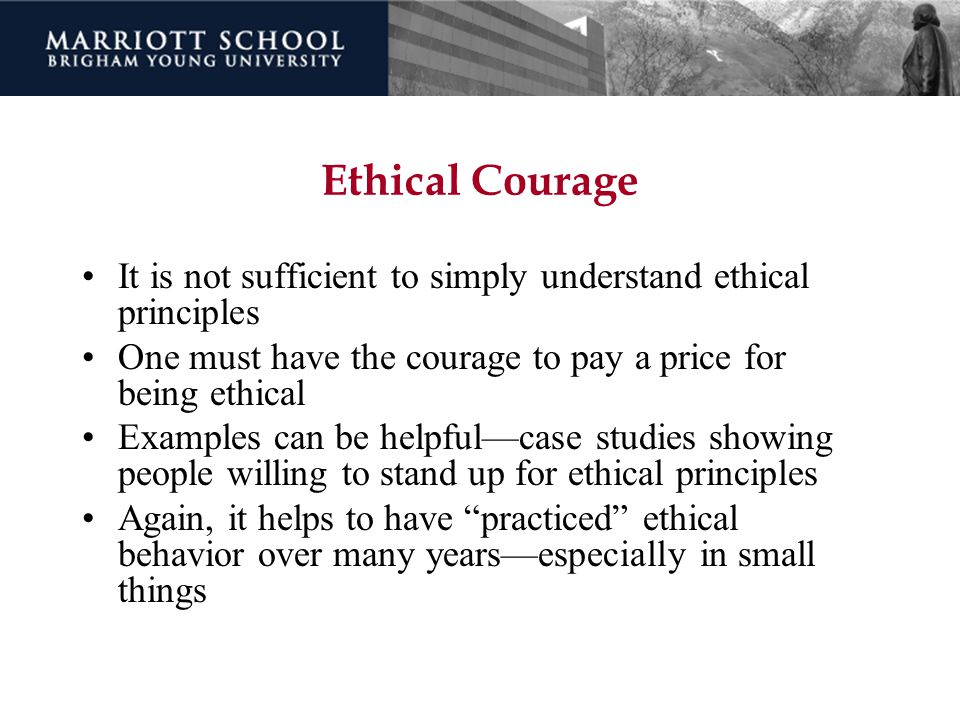 Ethical Courage It is not sufficient to simply understand ethical principles One must have the courage to pay a price for being ethical Examples can b