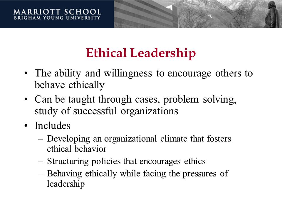 Ethical Leadership The ability and willingness to encourage others to behave ethically Can be taught through cases, problem solving, study of successf