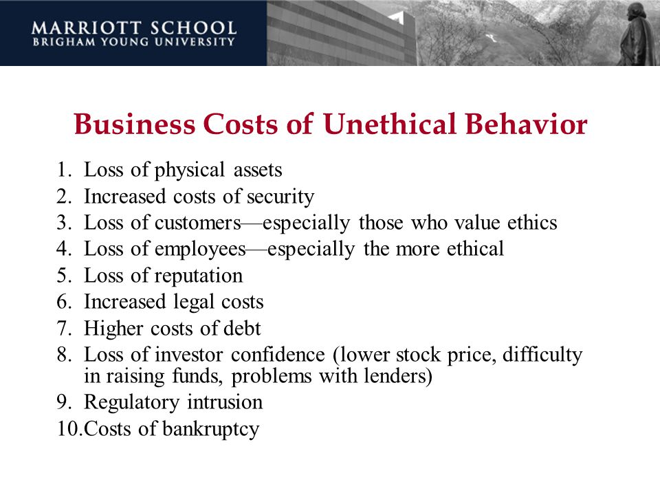 Business Costs of Unethical Behavior 1.Loss of physical assets 2.Increased costs of security 3.Loss of customers—especially those who value ethics 4.L