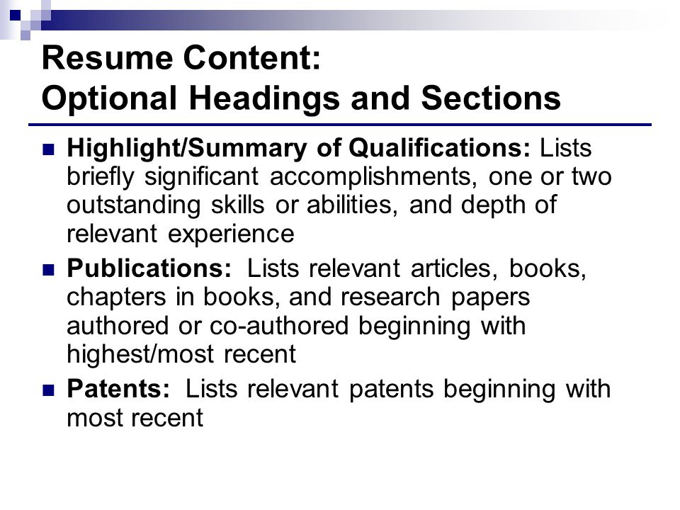 Resume Content: Optional Headings and Sections Highlight/Summary of Qualifications: Lists briefly significant accomplishments, one or two outstanding skills or abilities, and depth of relevant experience Publications: Lists relevant articles, books, chapters in books, and research papers authored or co-authored beginning with highest/most recent Patents: Lists relevant patents beginning with most recent