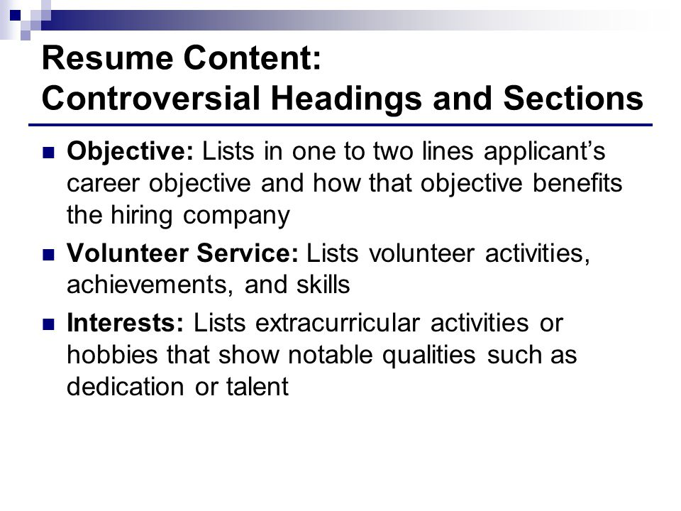 Resume Content: Controversial Headings and Sections Objective: Lists in one to two lines applicant's career objective and how that objective benefits the hiring company Volunteer Service: Lists volunteer activities, achievements, and skills Interests: Lists extracurricular activities or hobbies that show notable qualities such as dedication or talent
