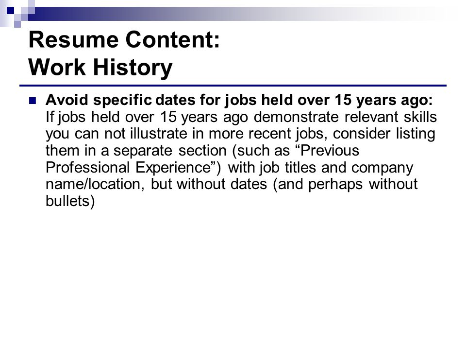 Resume Content: Work History Avoid specific dates for jobs held over 15 years ago: If jobs held over 15 years ago demonstrate relevant skills you can not illustrate in more recent jobs, consider listing them in a separate section (such as Previous Professional Experience ) with job titles and company name/location, but without dates (and perhaps without bullets)