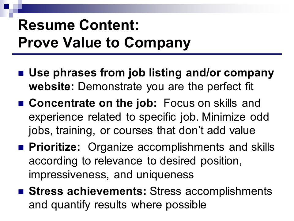 Resume Content: Prove Value to Company Use phrases from job listing and/or company website: Demonstrate you are the perfect fit Concentrate on the job: Focus on skills and experience related to specific job.