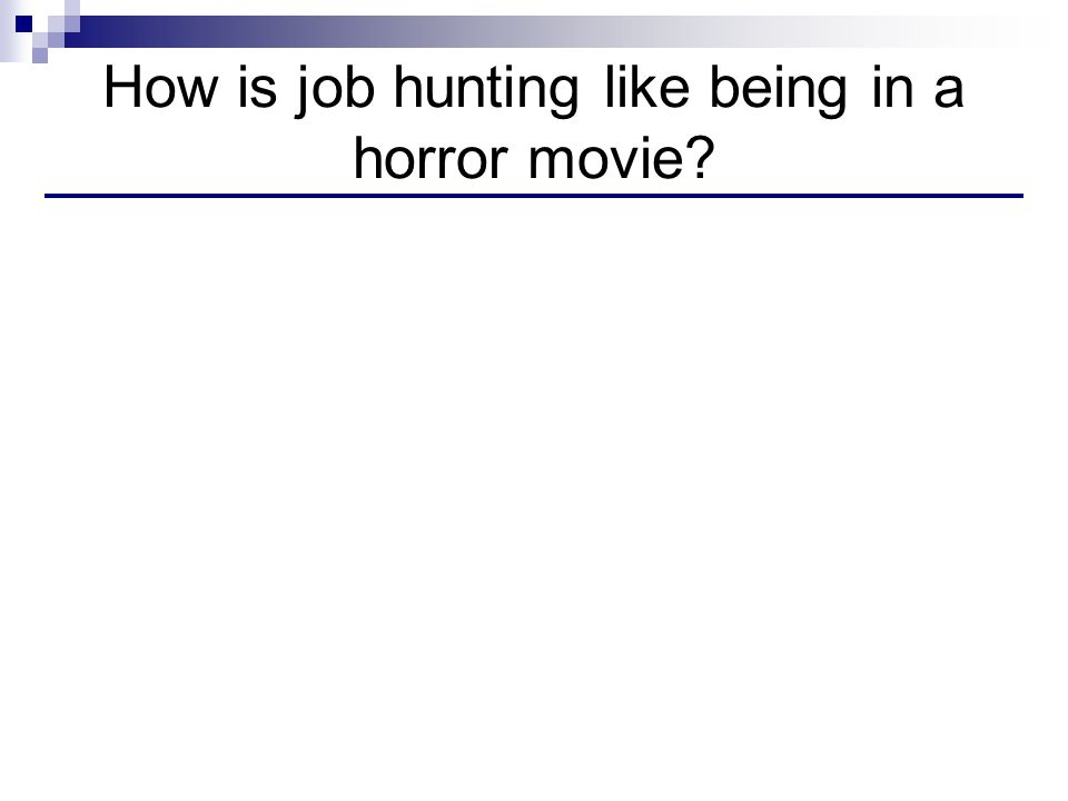 How is job hunting like being in a horror movie?