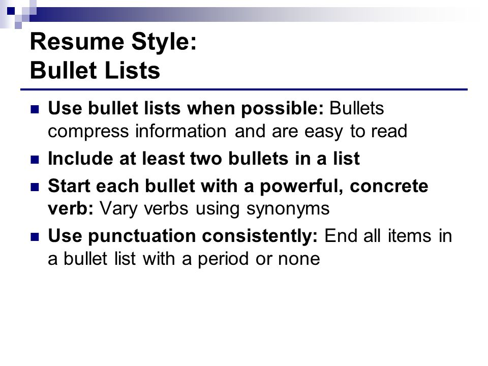 Resume Style: Bullet Lists Use bullet lists when possible: Bullets compress information and are easy to read Include at least two bullets in a list Start each bullet with a powerful, concrete verb: Vary verbs using synonyms Use punctuation consistently: End all items in a bullet list with a period or none