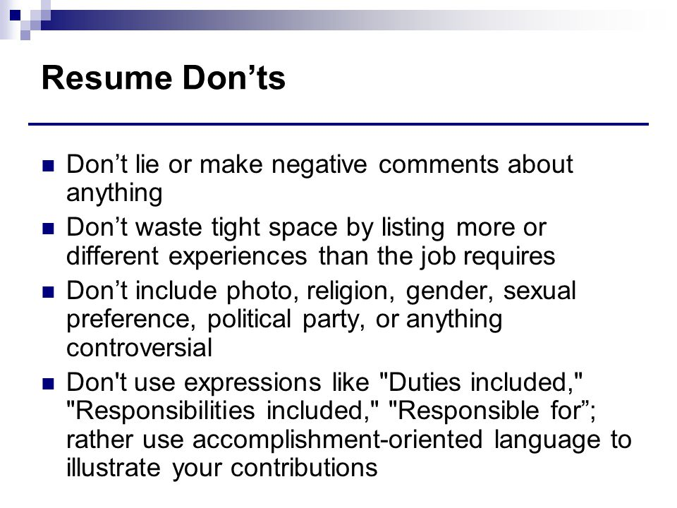 Resume Don'ts Don't lie or make negative comments about anything Don't waste tight space by listing more or different experiences than the job requires Don't include photo, religion, gender, sexual preference, political party, or anything controversial Don t use expressions like Duties included, Responsibilities included, Responsible for ; rather use accomplishment-oriented language to illustrate your contributions
