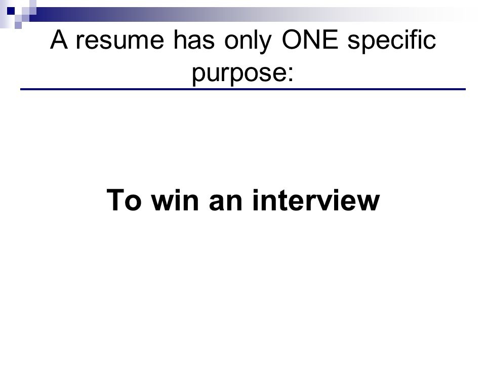 A resume has only ONE specific purpose: To win an interview