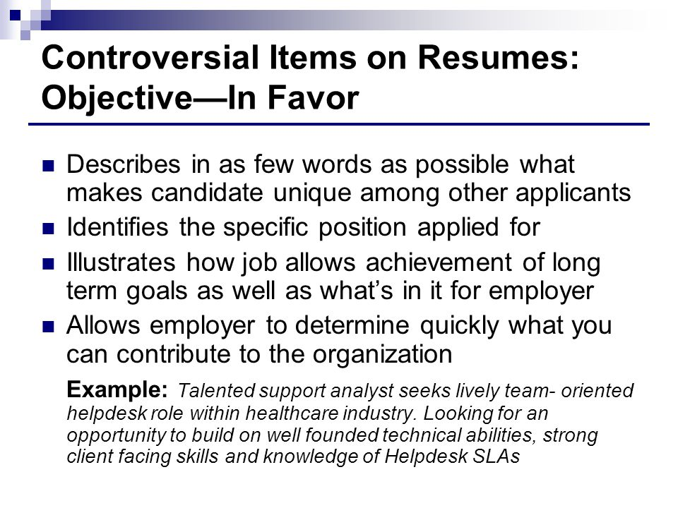 Controversial Items on Resumes: Objective—In Favor Describes in as few words as possible what makes candidate unique among other applicants Identifies the specific position applied for Illustrates how job allows achievement of long term goals as well as what's in it for employer Allows employer to determine quickly what you can contribute to the organization Example: Talented support analyst seeks lively team- oriented helpdesk role within healthcare industry.