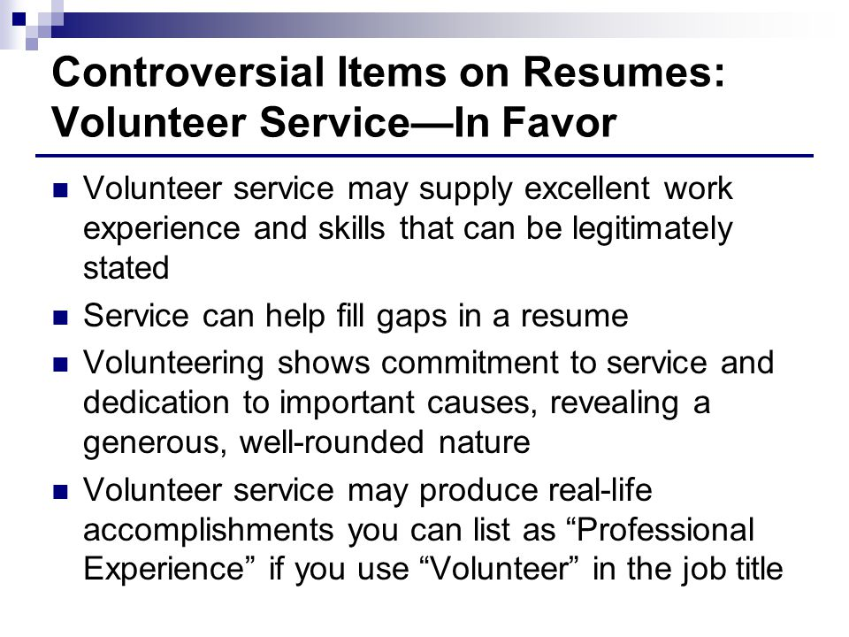 Controversial Items on Resumes: Volunteer Service—In Favor Volunteer service may supply excellent work experience and skills that can be legitimately stated Service can help fill gaps in a resume Volunteering shows commitment to service and dedication to important causes, revealing a generous, well-rounded nature Volunteer service may produce real-life accomplishments you can list as Professional Experience if you use Volunteer in the job title