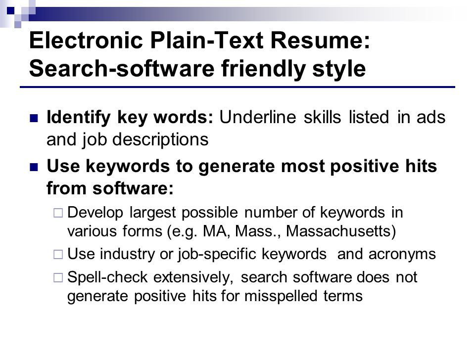 Electronic Plain-Text Resume: Search-software friendly style Identify key words: Underline skills listed in ads and job descriptions Use keywords to generate most positive hits from software:  Develop largest possible number of keywords in various forms (e.g.
