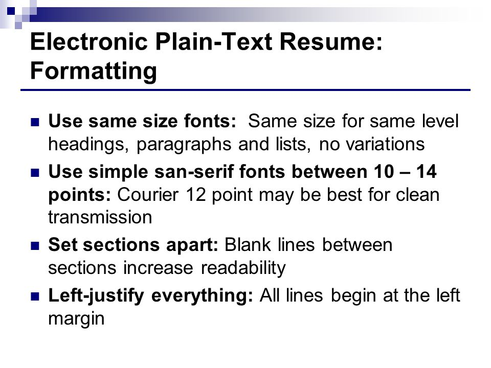 Electronic Plain-Text Resume: Formatting Use same size fonts: Same size for same level headings, paragraphs and lists, no variations Use simple san-serif fonts between 10 – 14 points: Courier 12 point may be best for clean transmission Set sections apart: Blank lines between sections increase readability Left-justify everything: All lines begin at the left margin